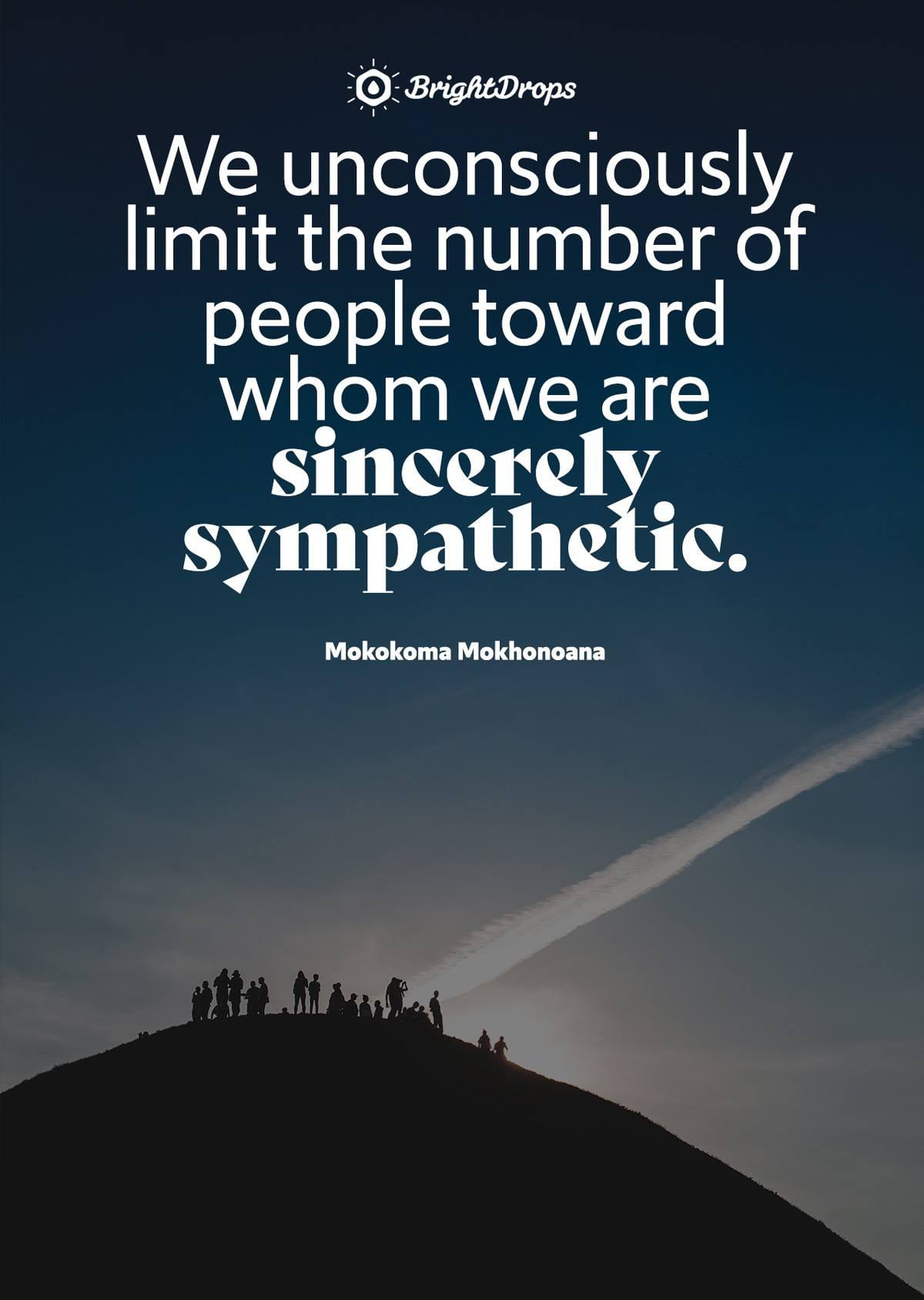 """We unconsciously limit the number of people toward whom we are sincerely sympathetic."" - Mokokoma Mokhonoana"