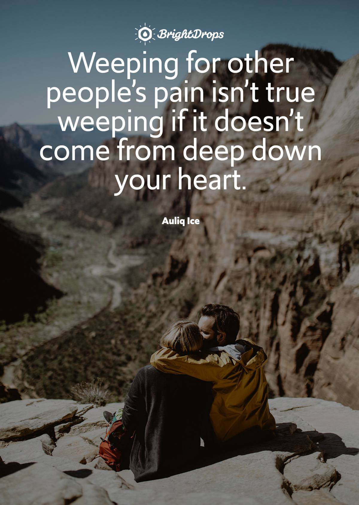 """Weeping for other people's pain isn't true weeping if it doesn't come from deep down your heart."" - Auliq Ice"