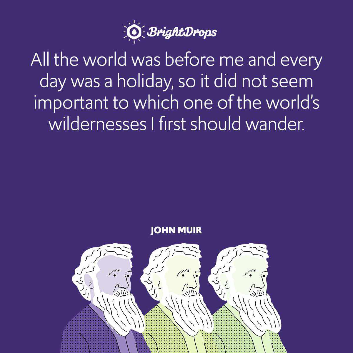All the world was before me and every day was a holiday, so it did not seem important to which one of the world's wildernesses I first should wander.