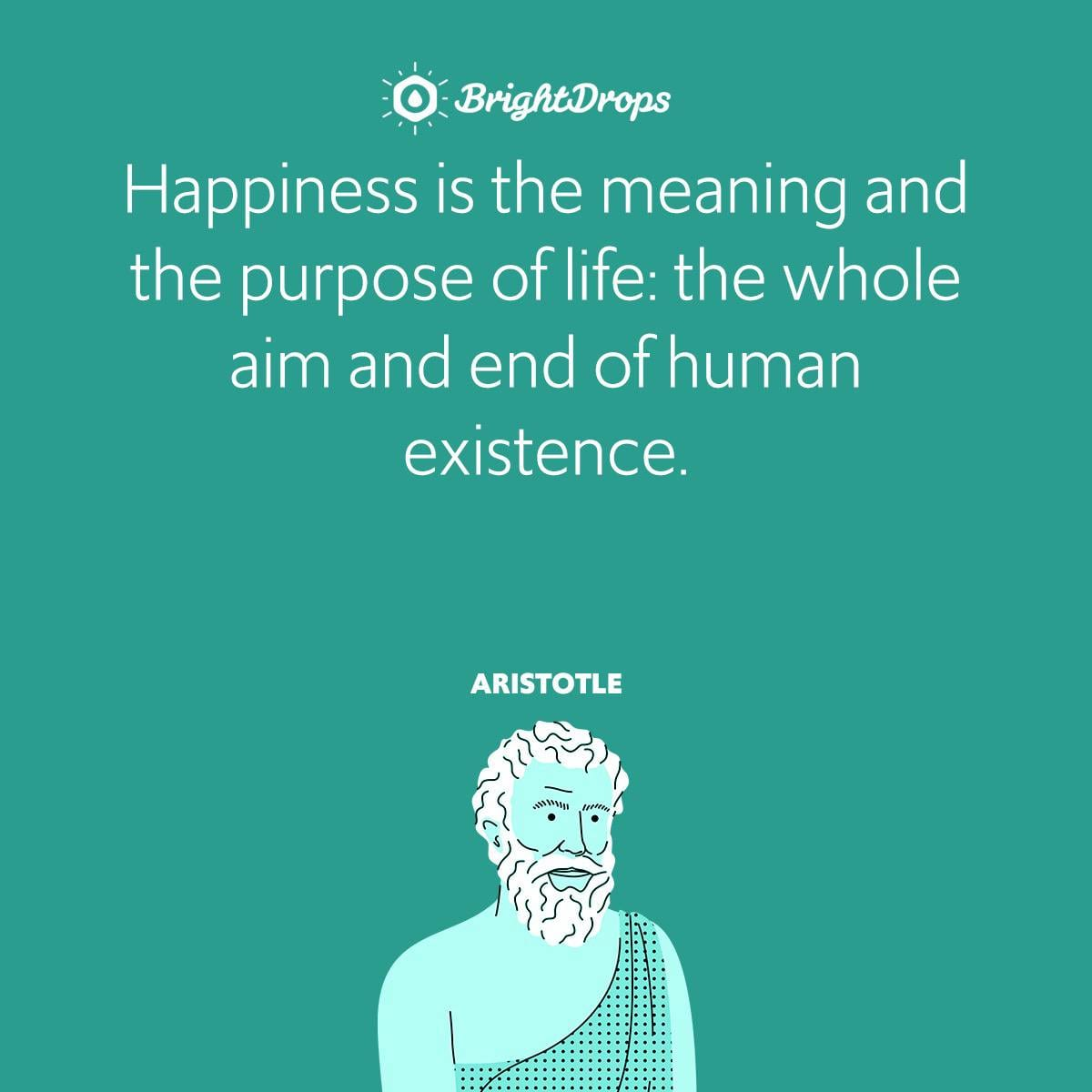 Happiness is the meaning and the purpose of life: the whole aim and end of human existence.