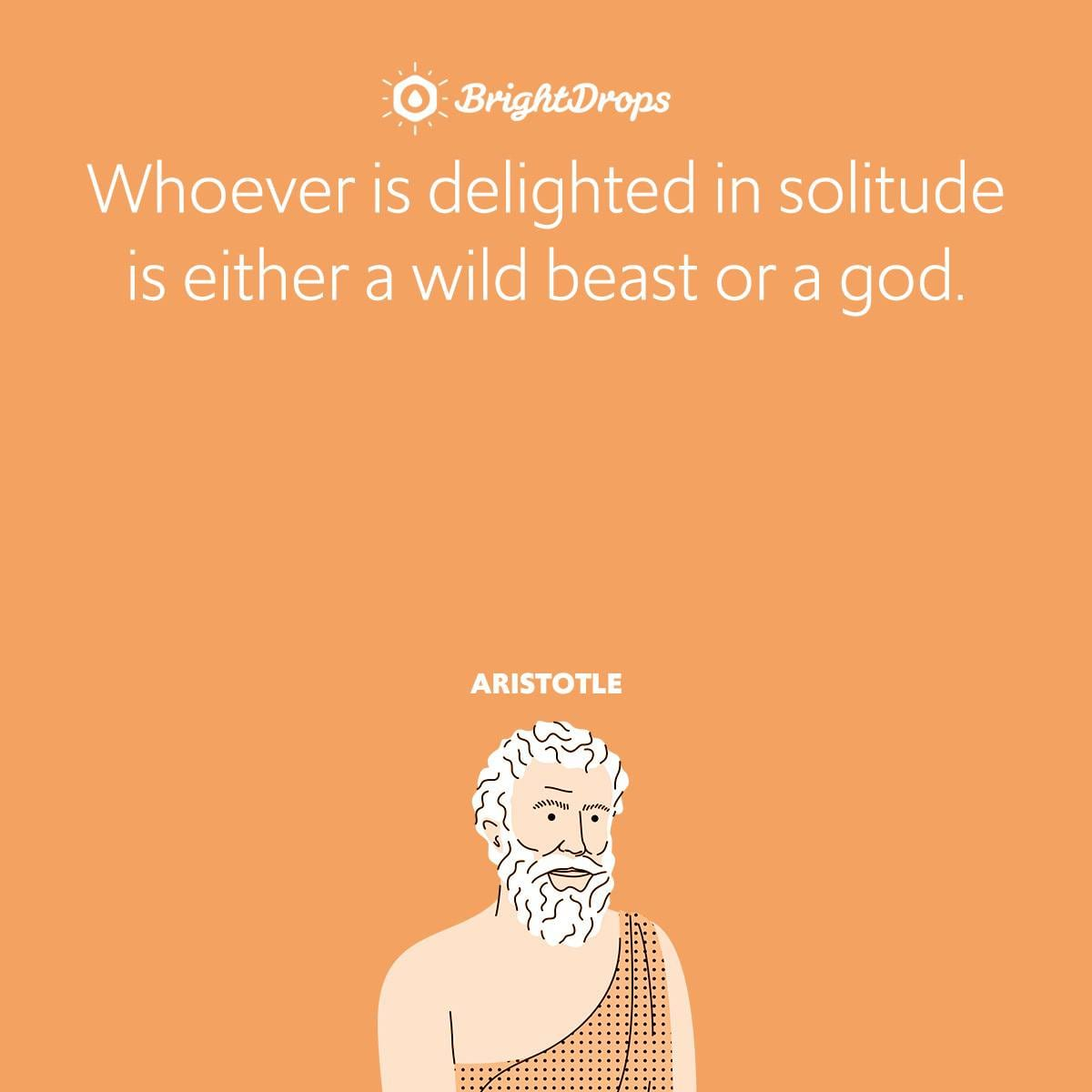 Whoever is delighted in solitude is either a wild beast or a god.