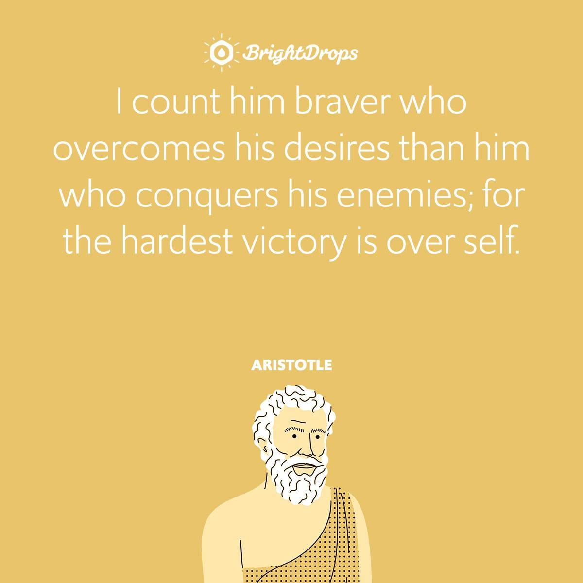 I count him braver who overcomes his desires than him who conquers his enemies; for the hardest victory is over self.
