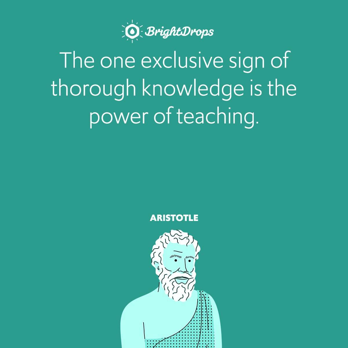 The one exclusive sign of thorough knowledge is the power of teaching.
