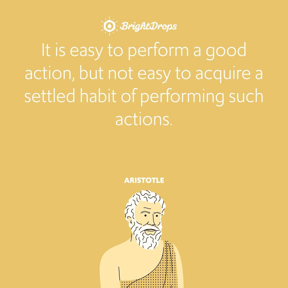 It is easy to perform a good action, but not easy to acquire a settled habit of performing such actions.