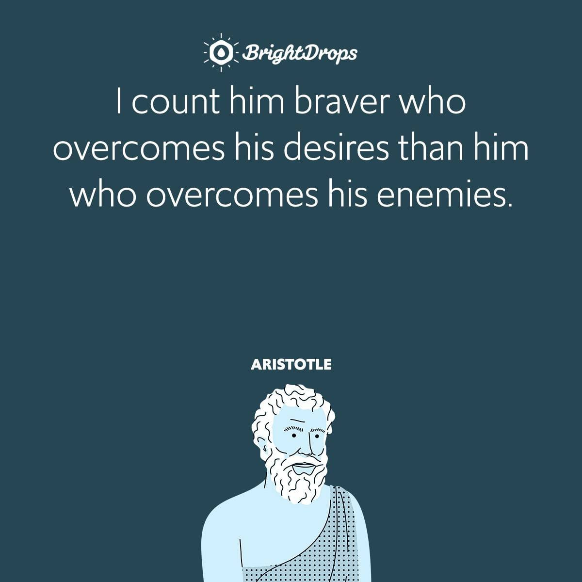 I count him braver who overcomes his desires than him who overcomes his enemies.
