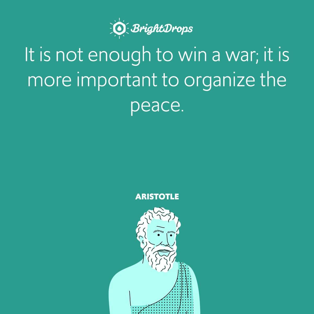 It is not enough to win a war; it is more important to organize the peace.