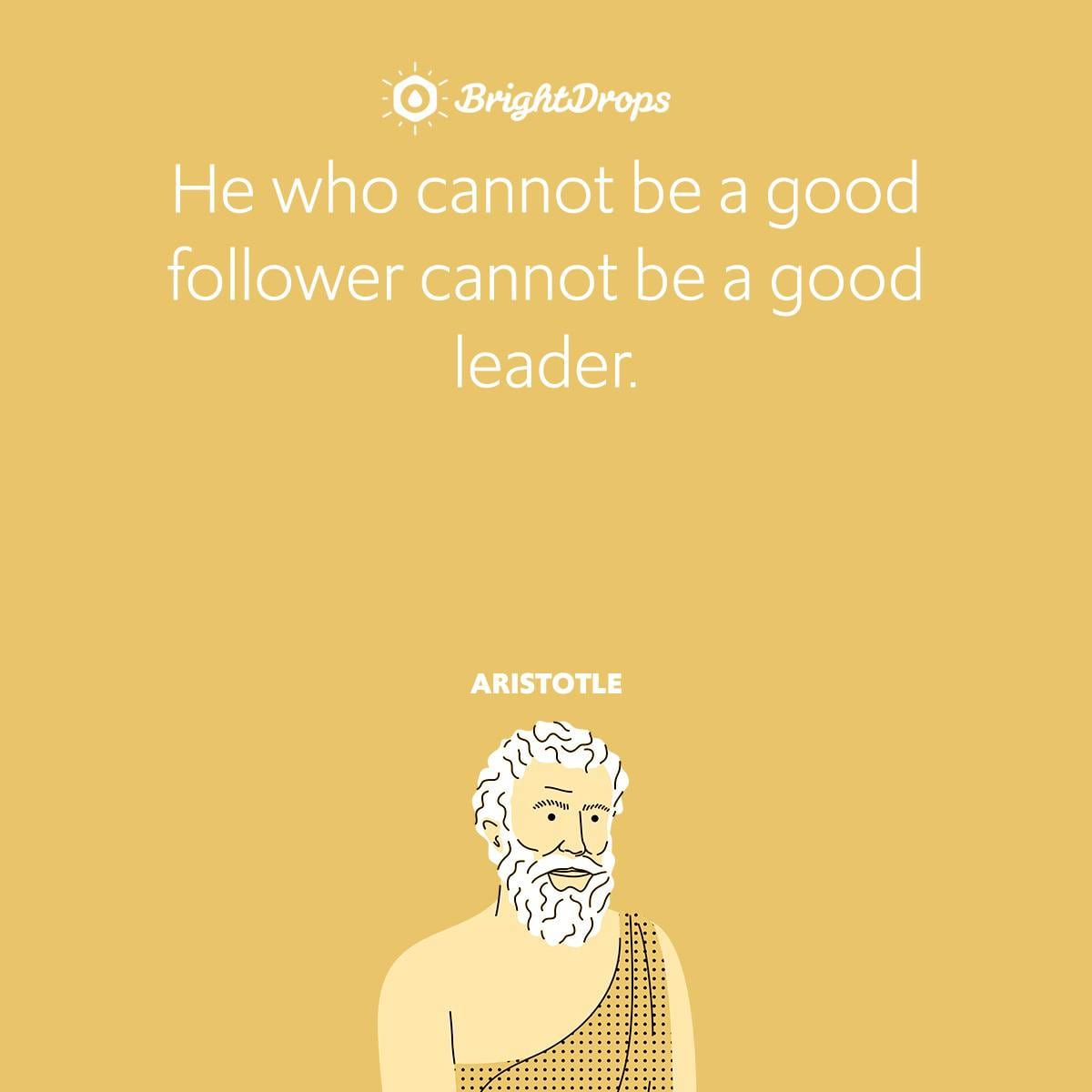 He who cannot be a good follower cannot be a good leader.