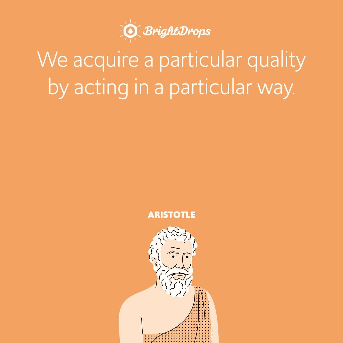 We acquire a particular quality by acting in a particular way.