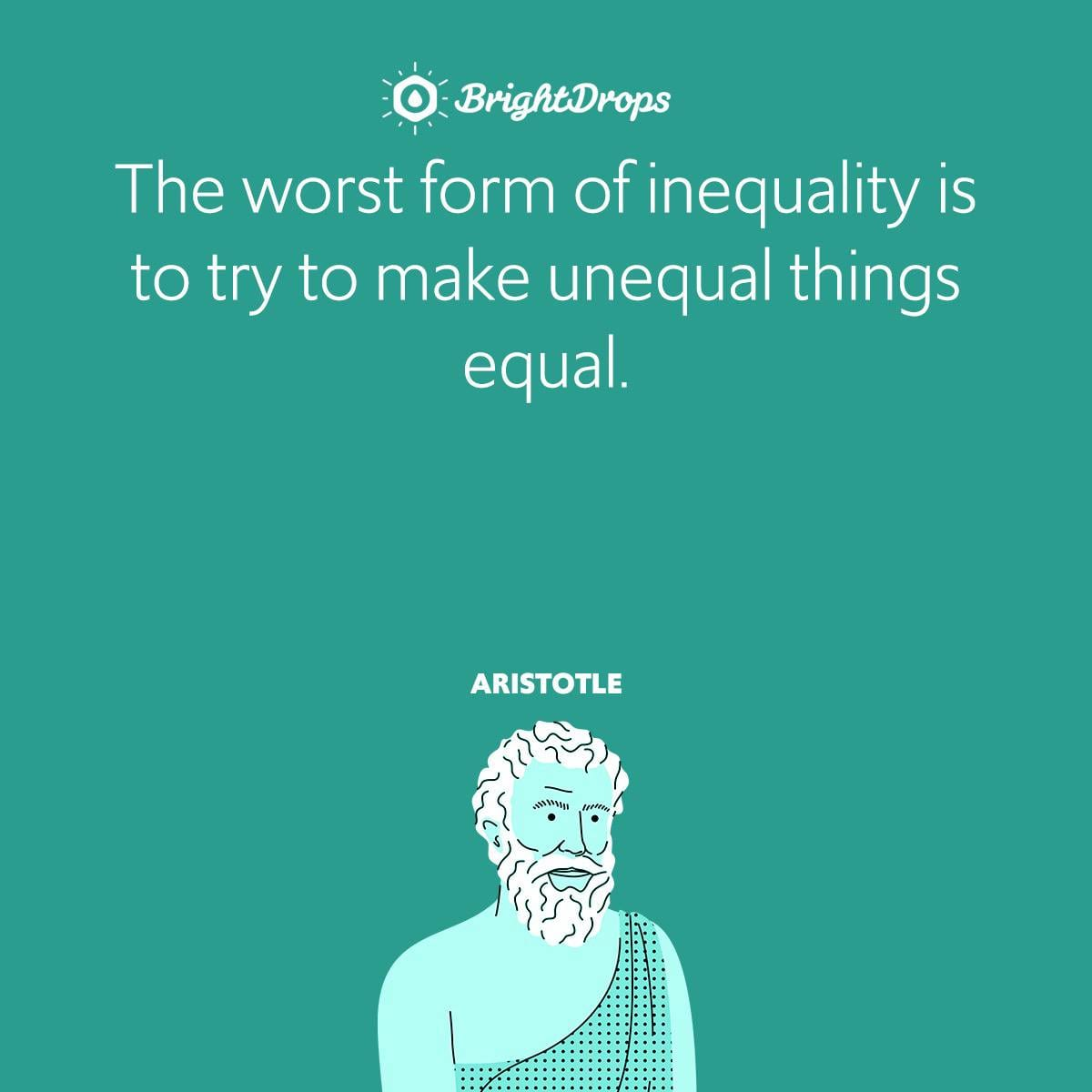The worst form of inequality is to try to make unequal things equal.