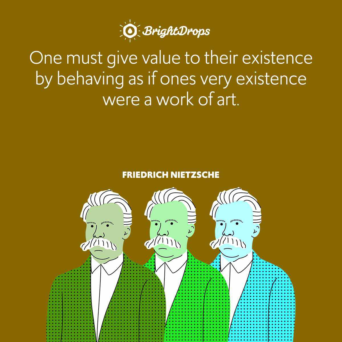 One must give value to their existence by behaving as if ones very existence were a work of art.