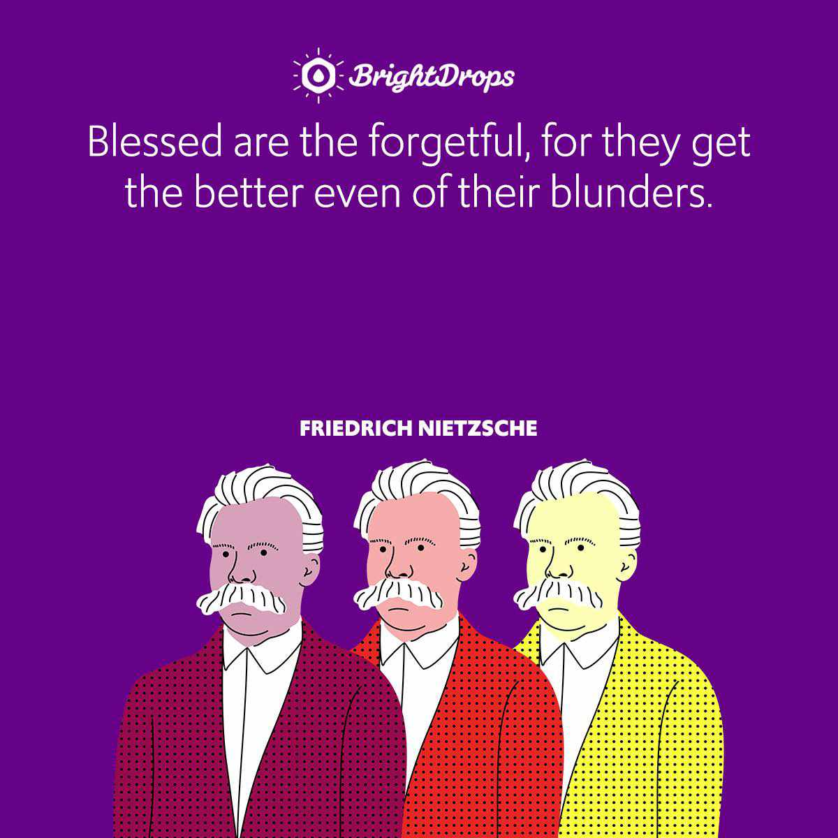 Blessed are the forgetful, for they get the better even of their blunders.