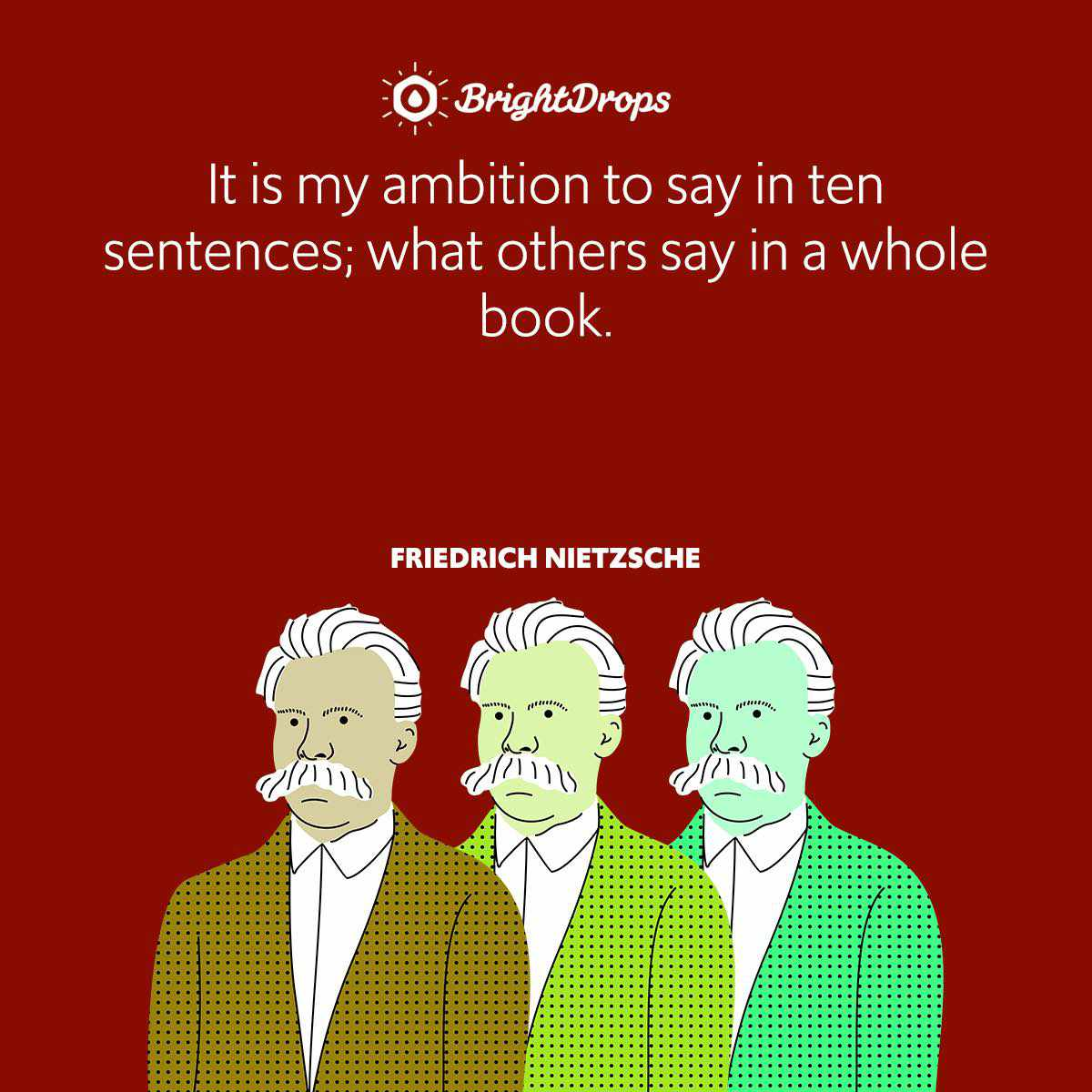 It is my ambition to say in ten sentences; what others say in a whole book.