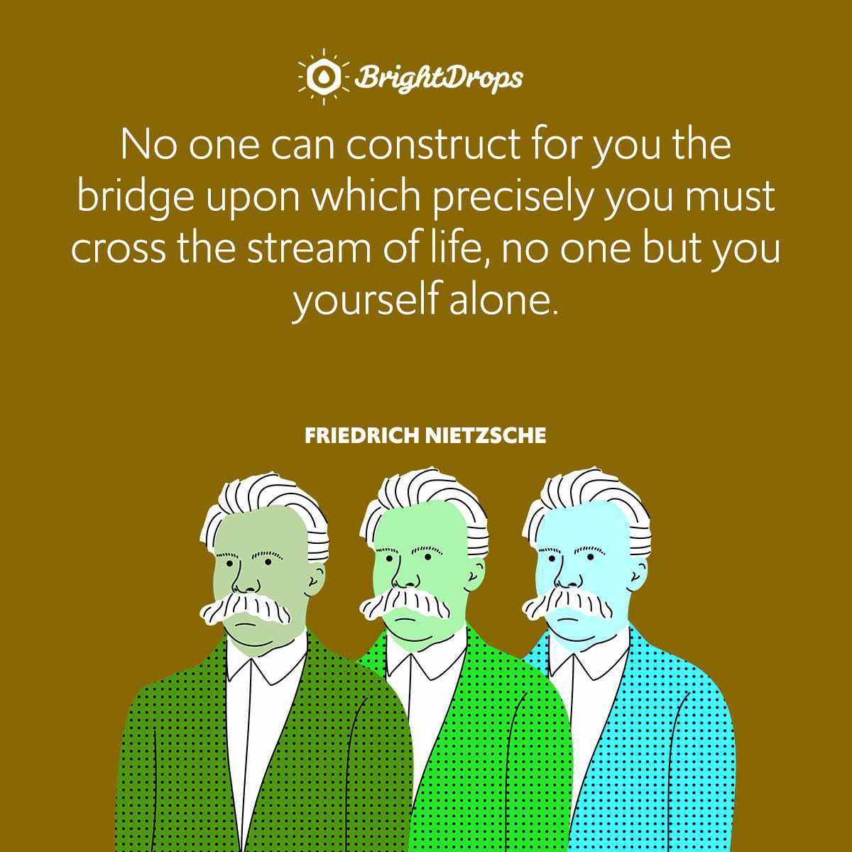 No one can construct for you the bridge upon which precisely you must cross the stream of life, no one but you yourself alone.