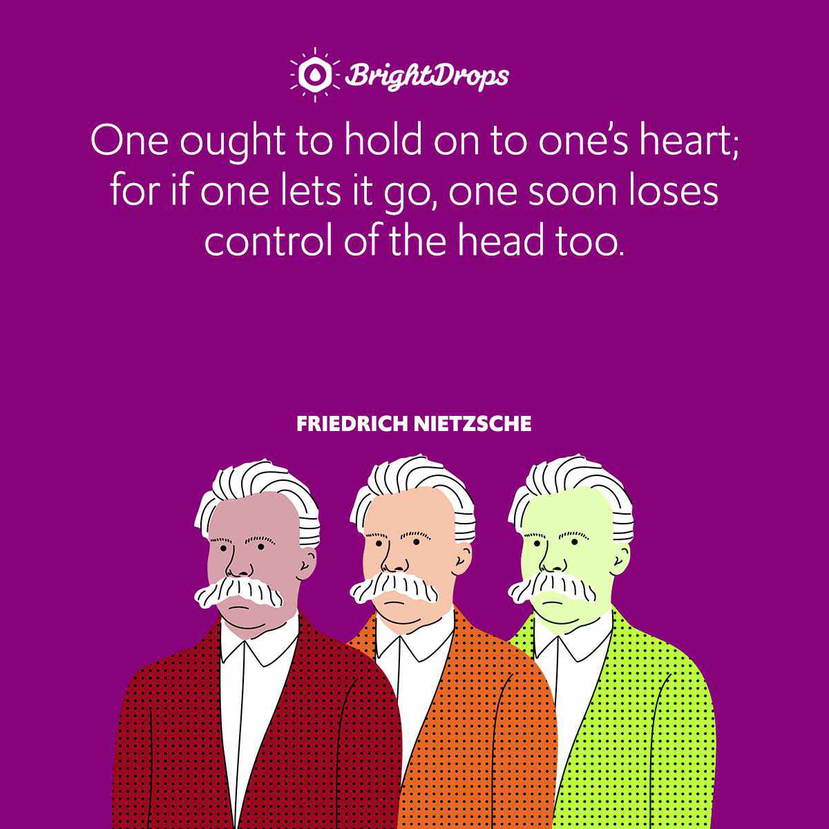 One ought to hold on to one's heart; for if one lets it go, one soon loses control of the head too.