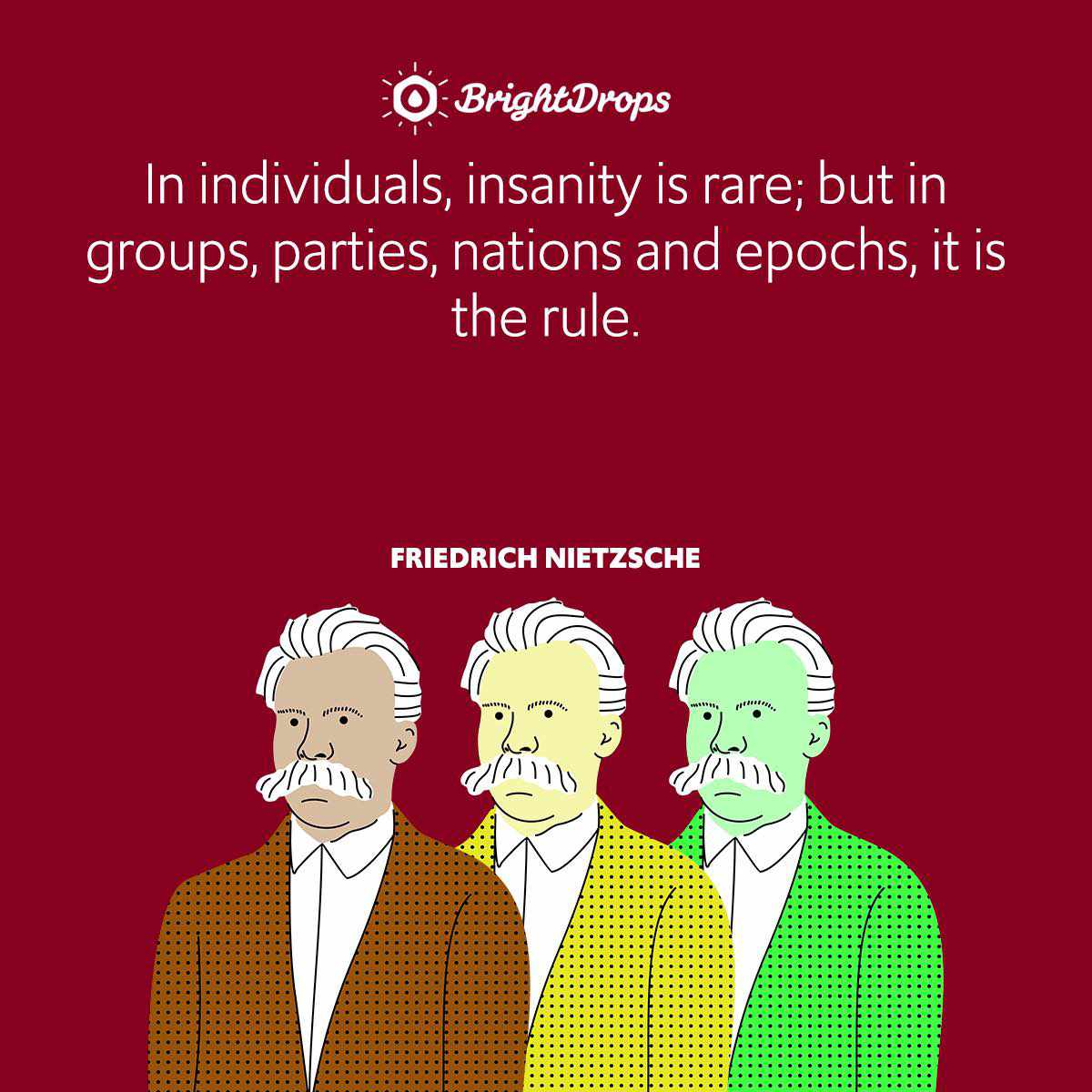 In individuals, insanity is rare; but in groups, parties, nations and epochs, it is the rule.