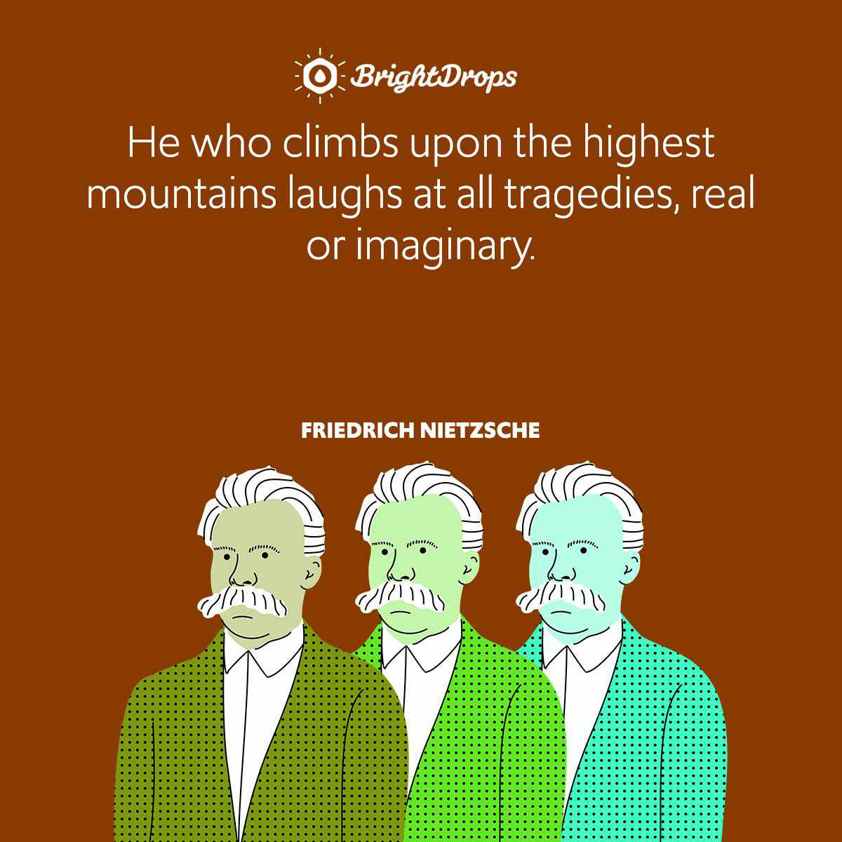 He who climbs upon the highest mountains laughs at all tragedies, real or imaginary.