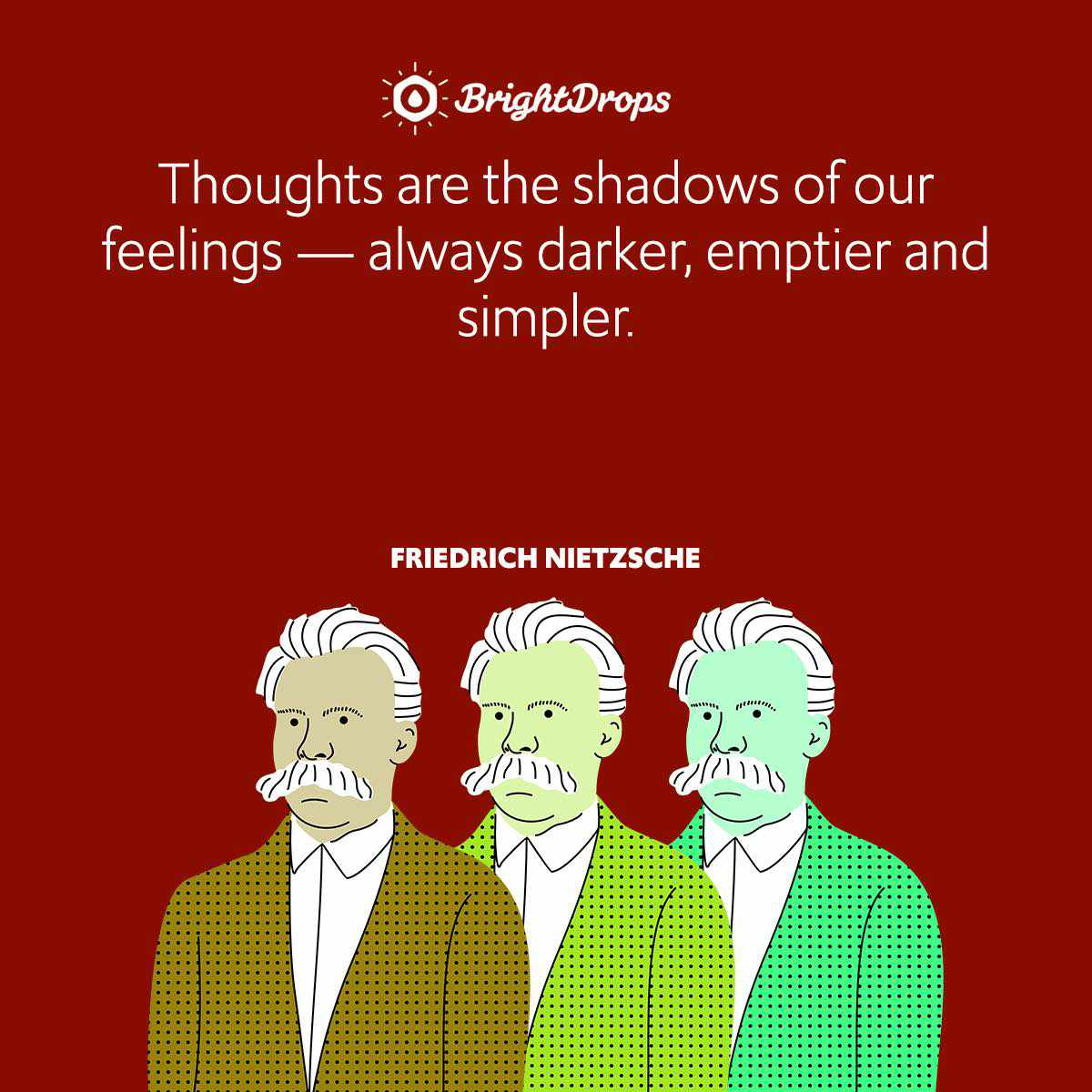 Thoughts are the shadows of our feelings — always darker, emptier and simpler.