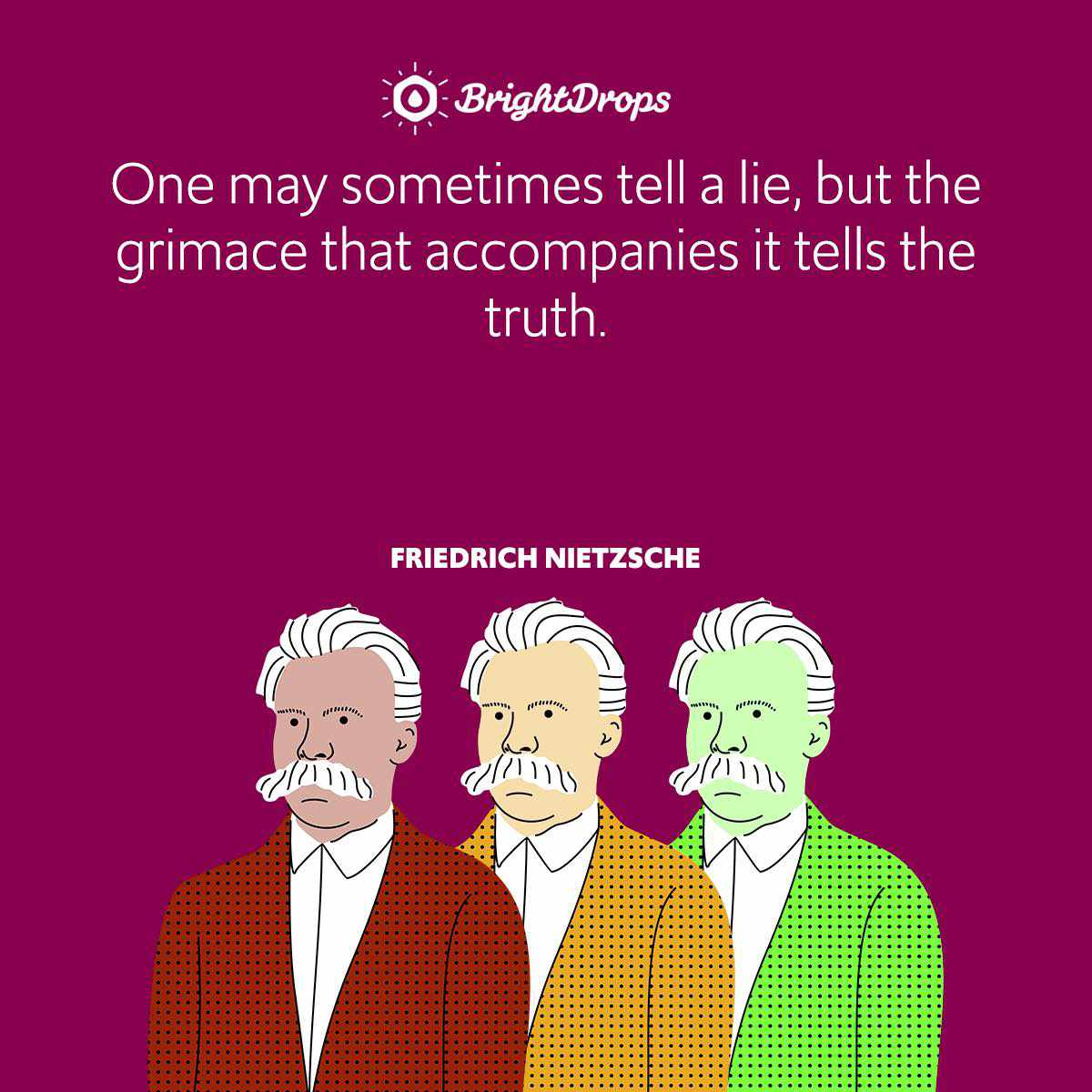 One may sometimes tell a lie, but the grimace that accompanies it tells the truth.
