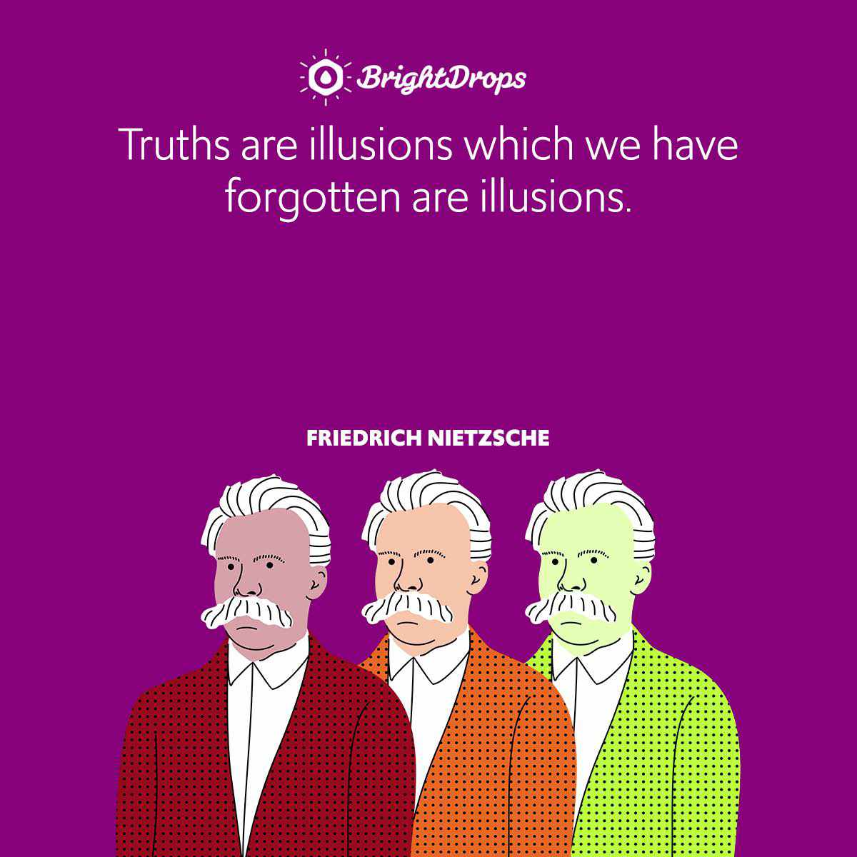 Truths are illusions which we have forgotten are illusions.