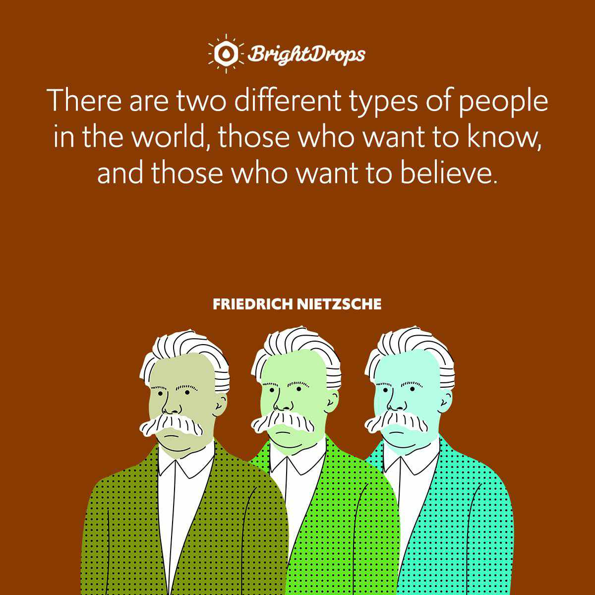 There are two different types of people in the world, those who want to know, and those who want to believe.