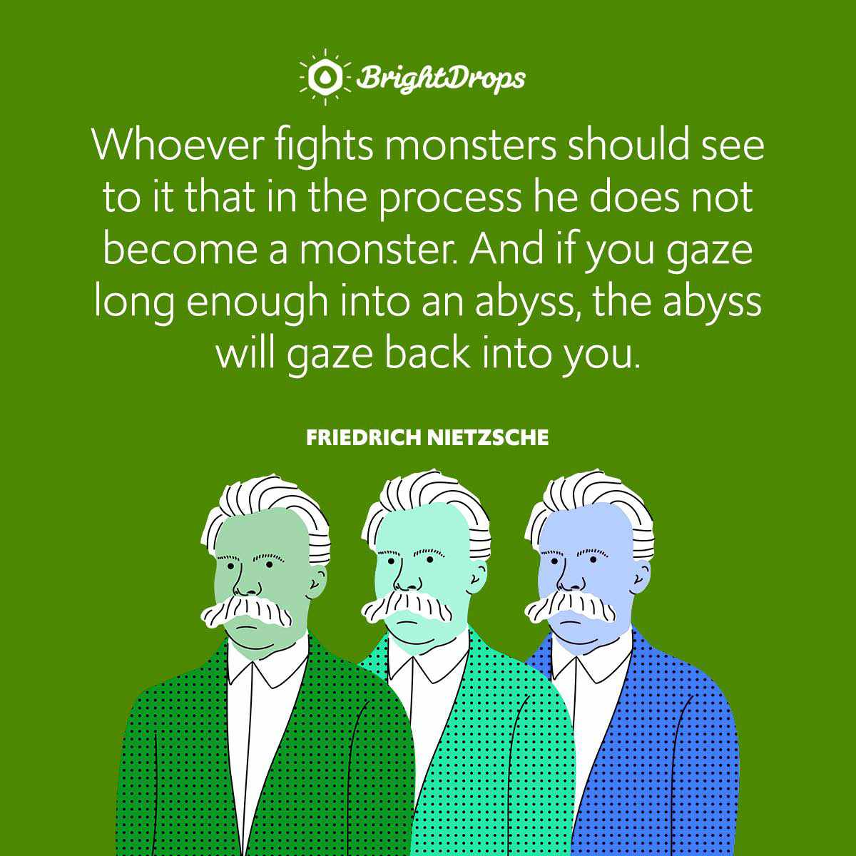Whoever fights monsters should see to it that in the process he does not become a monster. And if you gaze long enough into an abyss, the abyss will gaze back into you.