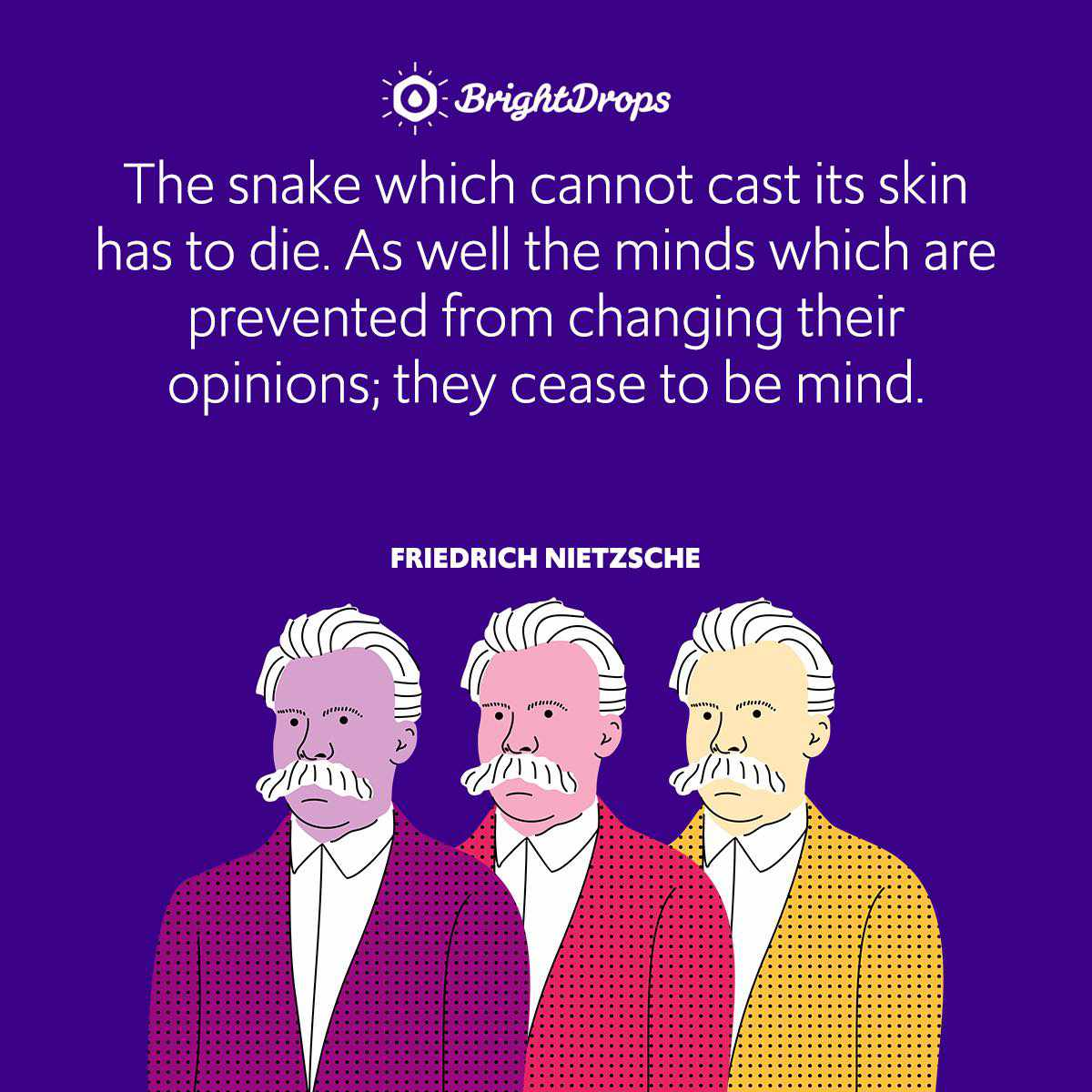 The snake which cannot cast its skin has to die. As well the minds which are prevented from changing their opinions; they cease to be mind.