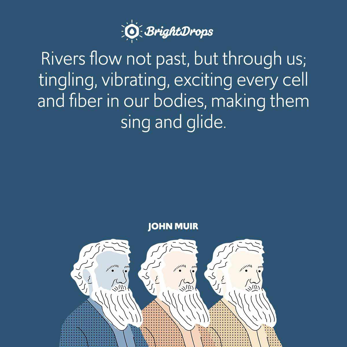 Rivers flow not past, but through us; tingling, vibrating, exciting every cell and fiber in our bodies, making them sing and glide.