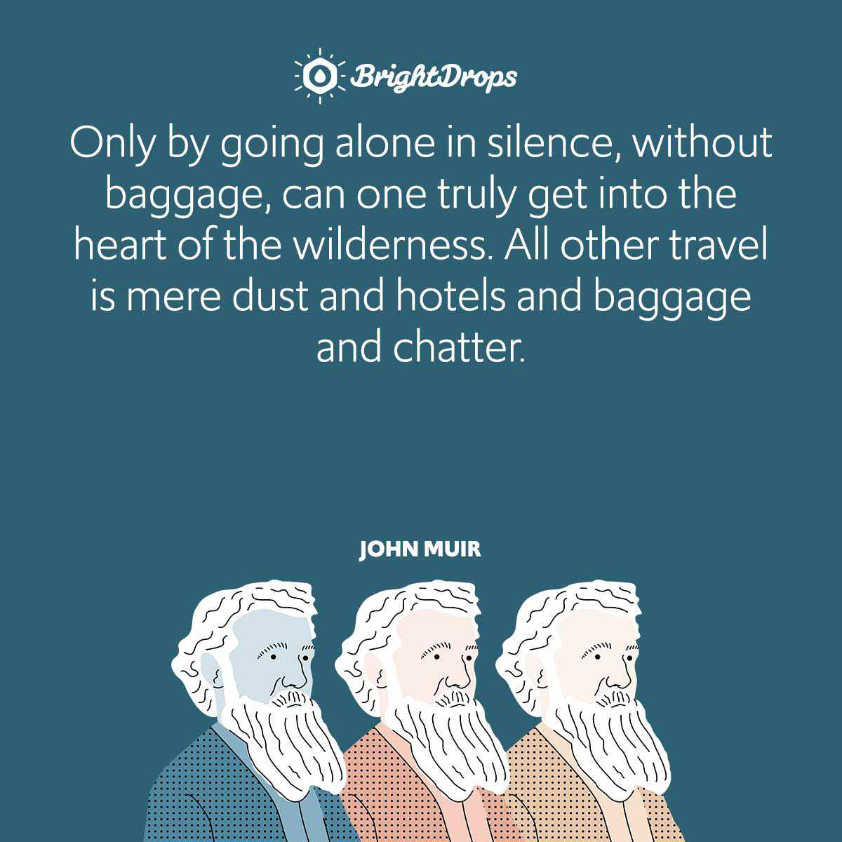 Only by going alone in silence, without baggage, can one truly get into the heart of the wilderness. All other travel is mere dust and hotels and baggage and chatter.