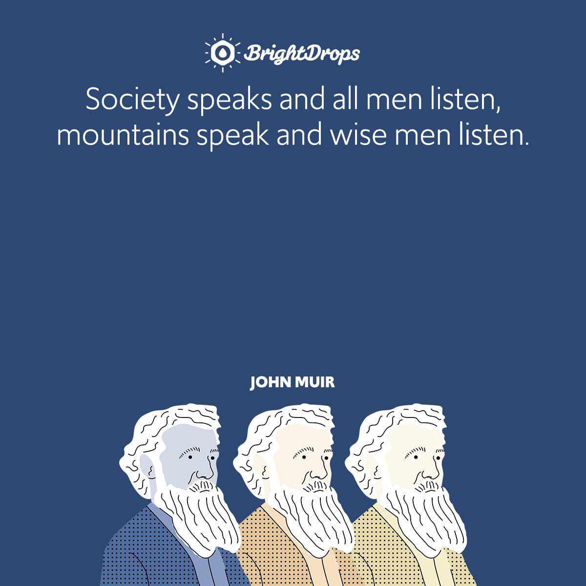 Society speaks and all men listen, mountains speak and wise men listen.
