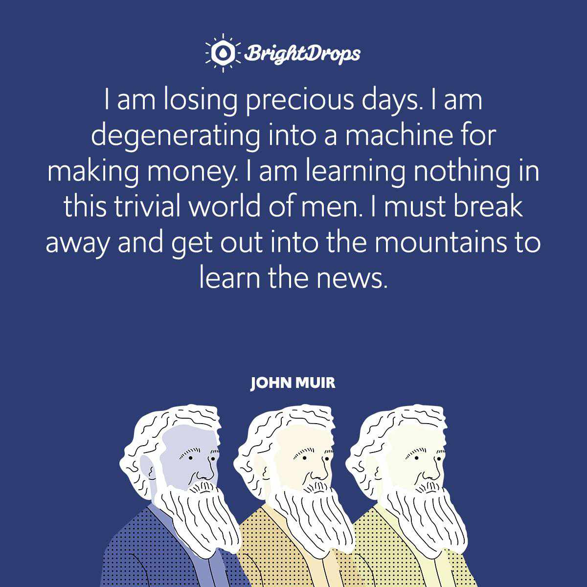 I am losing precious days. I am degenerating into a machine for making money. I am learning nothing in this trivial world of men. I must break away and get out into the mountains to learn the news.