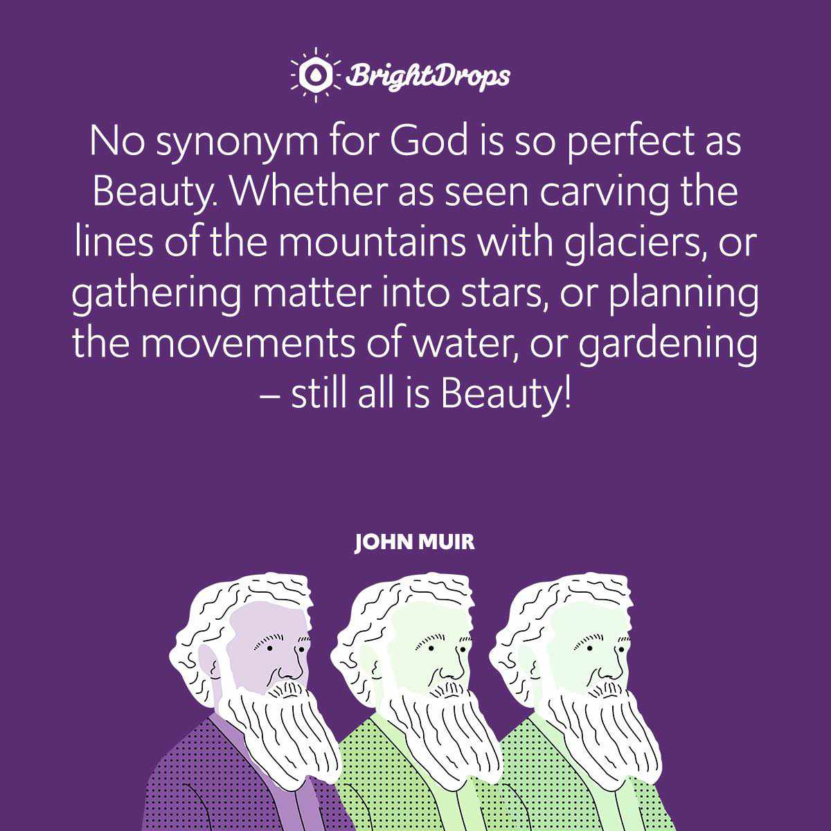 No synonym for God is so perfect as Beauty. Whether as seen carving the lines of the mountains with glaciers, or gathering matter into stars, or planning the movements of water, or gardening – still all is Beauty!