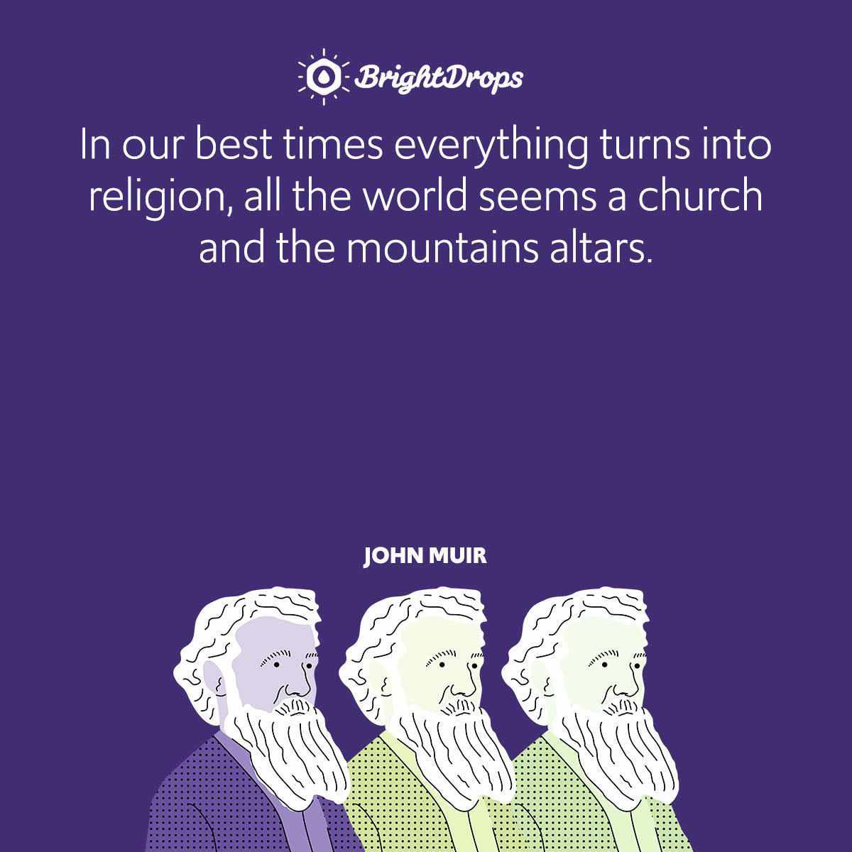 In our best times everything turns into religion, all the world seems a church and the mountains altars.