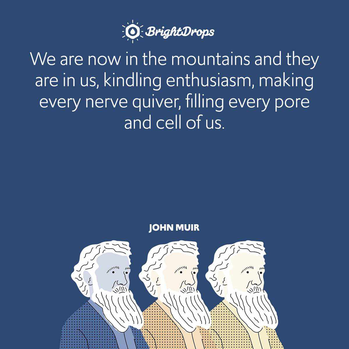 We are now in the mountains and they are in us, kindling enthusiasm, making every nerve quiver, filling every pore and cell of us.