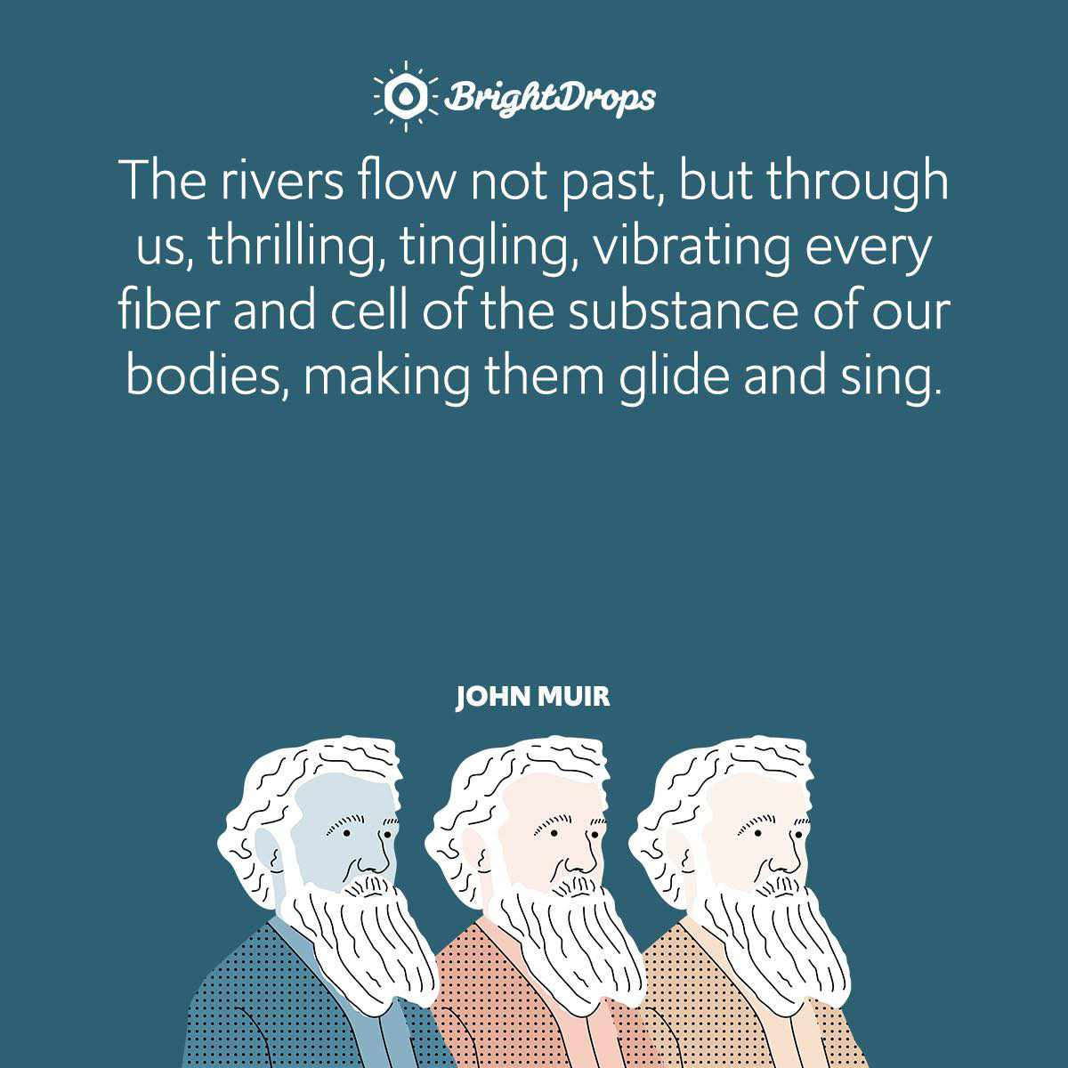 The rivers flow not past, but through us, thrilling, tingling, vibrating every fiber and cell of the substance of our bodies, making them glide and sing.