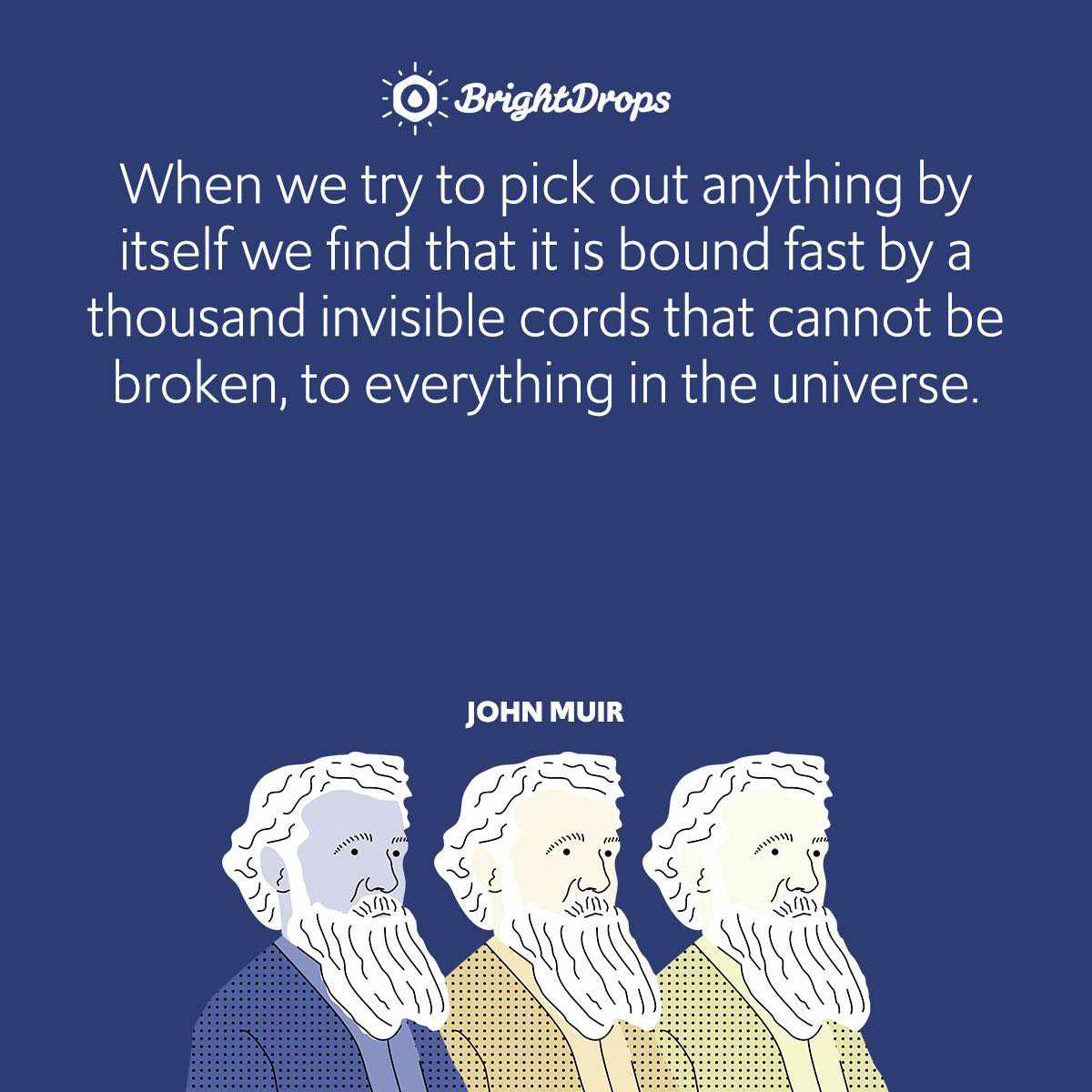 When we try to pick out anything by itself we find that it is bound fast by a thousand invisible cords that cannot be broken, to everything in the universe.