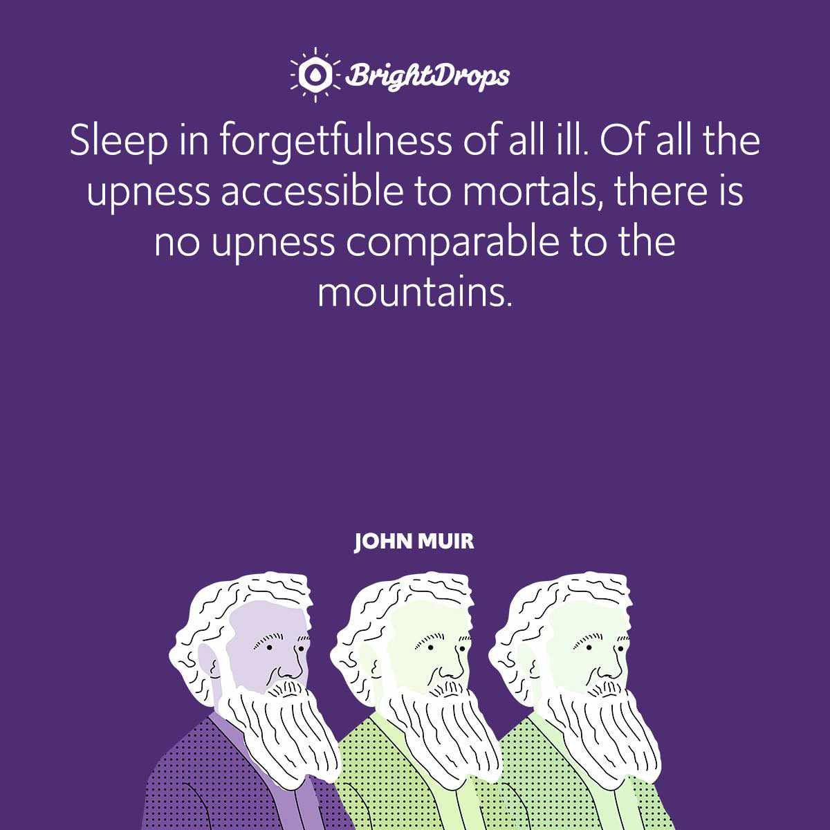Sleep in forgetfulness of all ill. Of all the upness accessible to mortals, there is no upness comparable to the mountains.