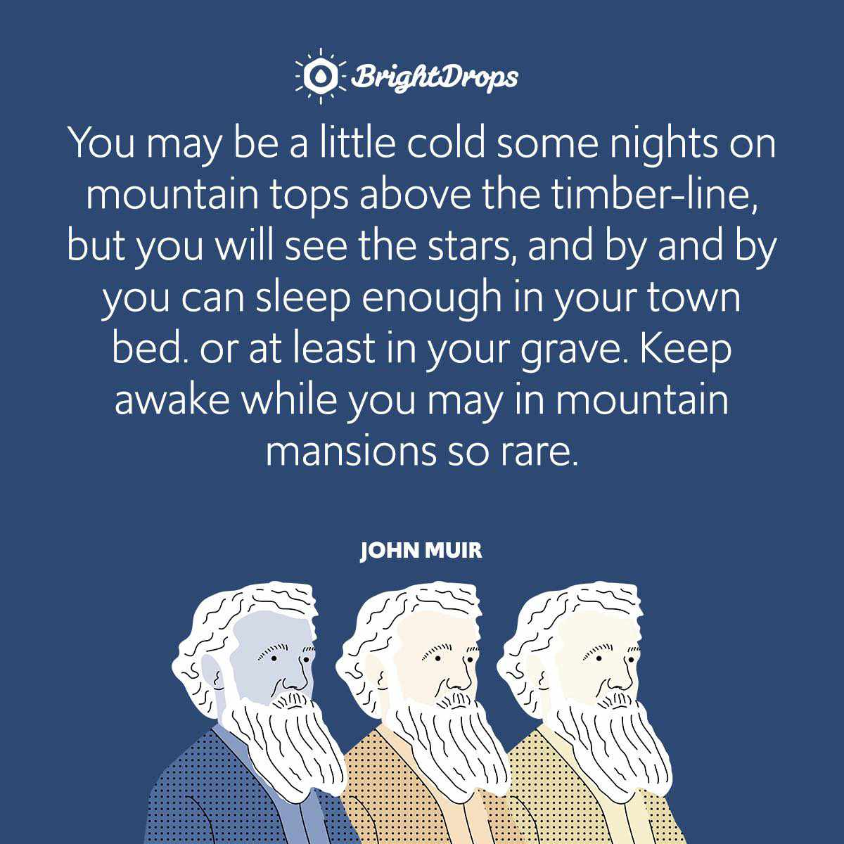 You may be a little cold some nights on mountain tops above the timber-line, but you will see the stars, and by and by you can sleep enough in your town bed. or at least in your grave. Keep awake while you may in mountain mansions so rare.