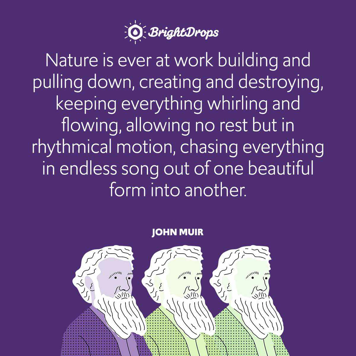 Nature is ever at work building and pulling down, creating and destroying, keeping everything whirling and flowing, allowing no rest but in rhythmical motion, chasing everything in endless song out of one beautiful form into another.