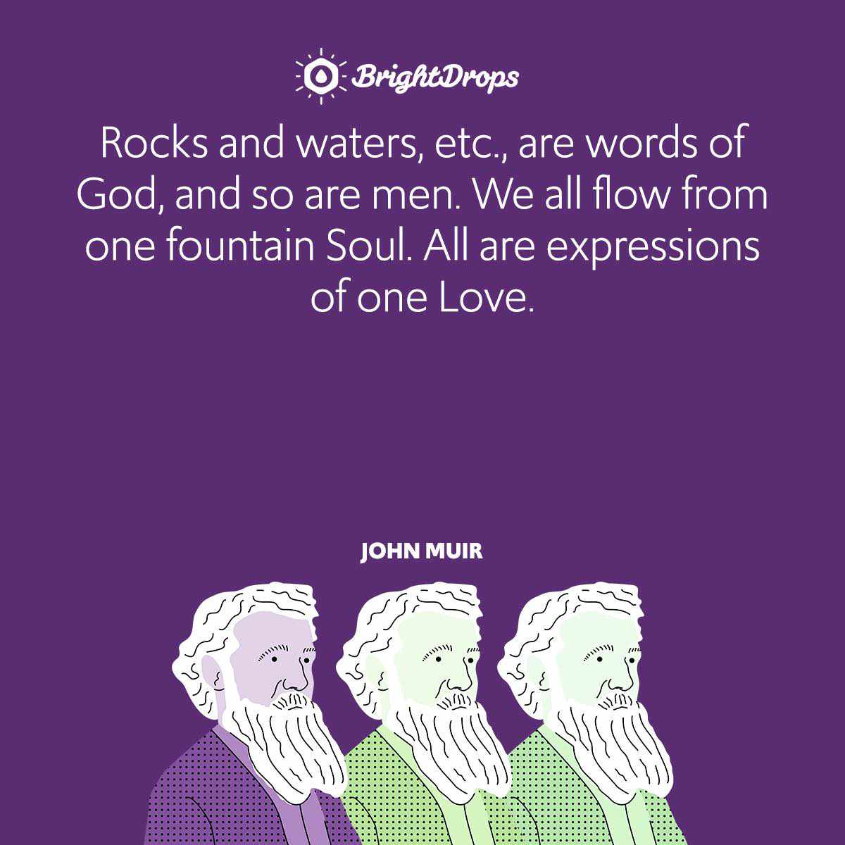 Rocks and waters, etc., are words of God, and so are men. We all flow from one fountain Soul. All are expressions of one Love.