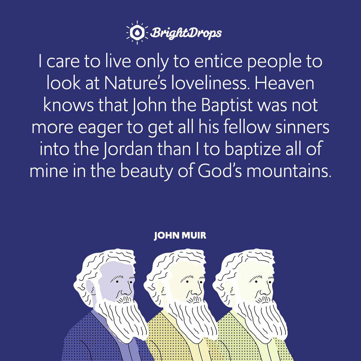 I care to live only to entice people to look at Nature's loveliness. Heaven knows that John the Baptist was not more eager to get all his fellow sinners into the Jordan than I to baptize all of mine in the beauty of God's mountains.