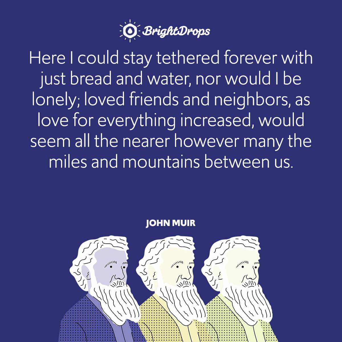 Here I could stay tethered forever with just bread and water, nor would I be lonely; loved friends and neighbors, as love for everything increased, would seem all the nearer however many the miles and mountains between us.