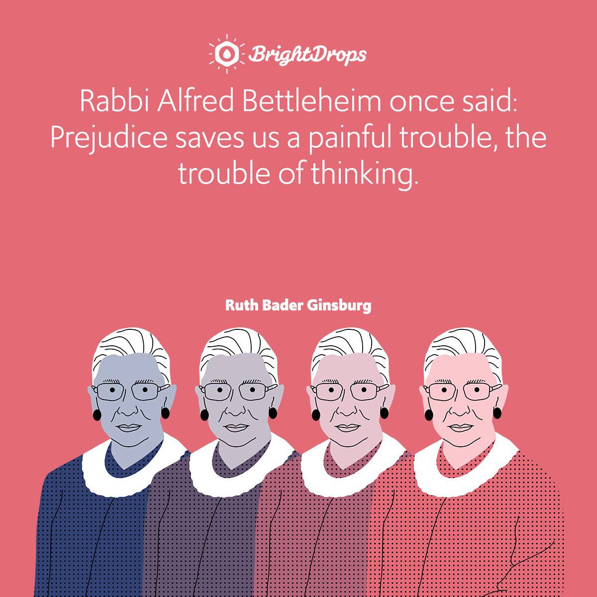 Rabbi Alfred Bettleheim once said: Prejudice saves us a painful trouble, the trouble of thinking.