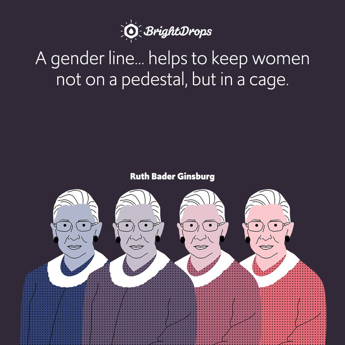 A gender line… helps to keep women not on a pedestal, but in a cage.