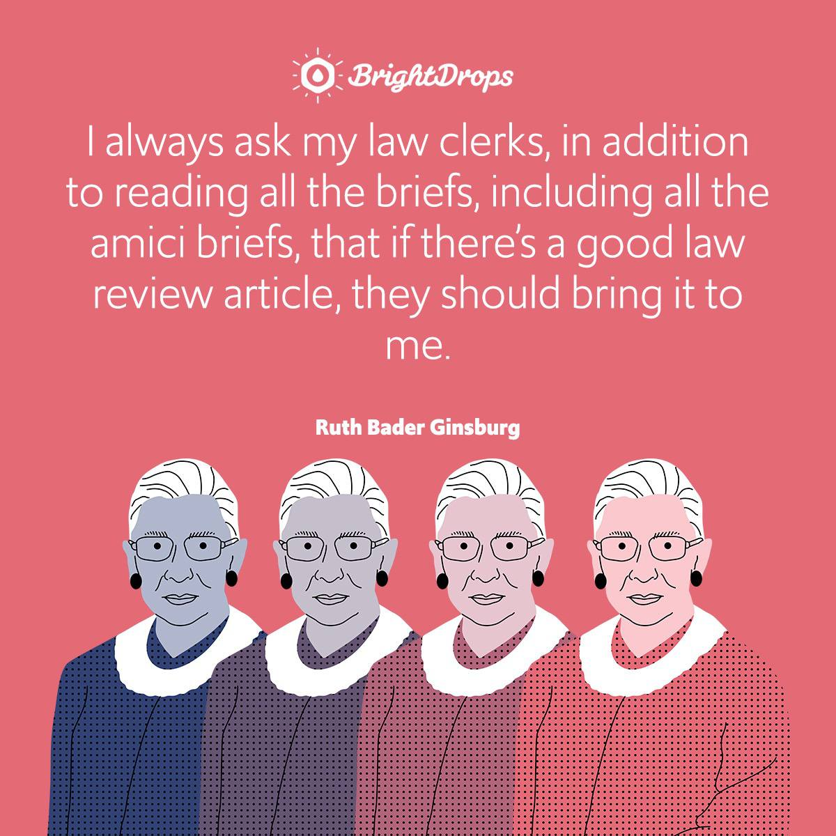 I always ask my law clerks, in addition to reading all the briefs, including all the amici briefs, that if there's a good law review article, they should bring it to me.