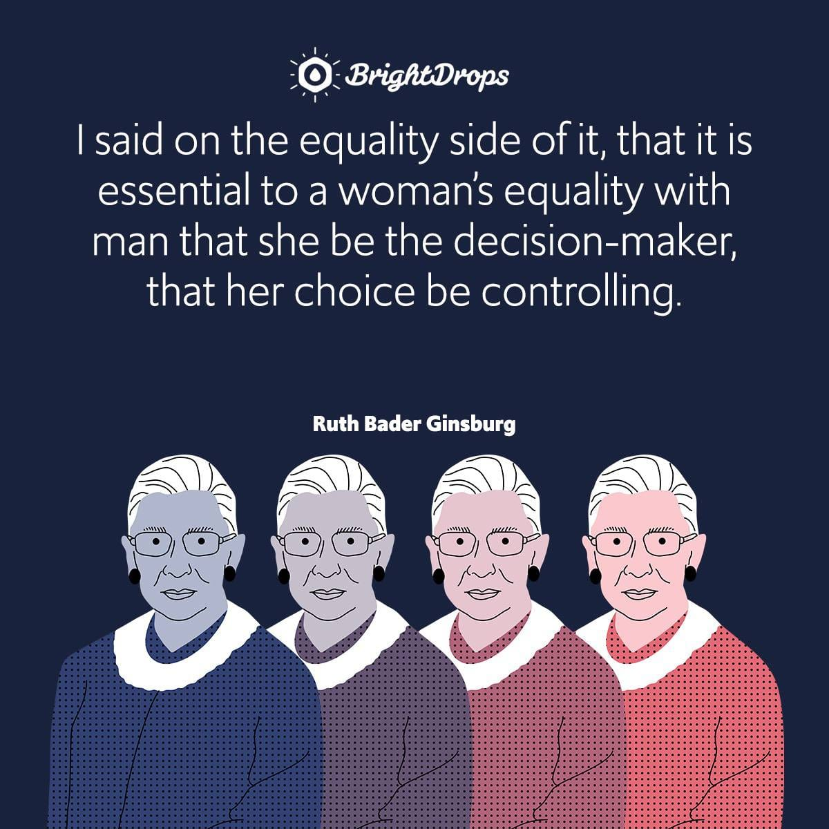 I said on the equality side of it, that it is essential to a woman's equality with man that she be the decision-maker, that her choice be controlling.