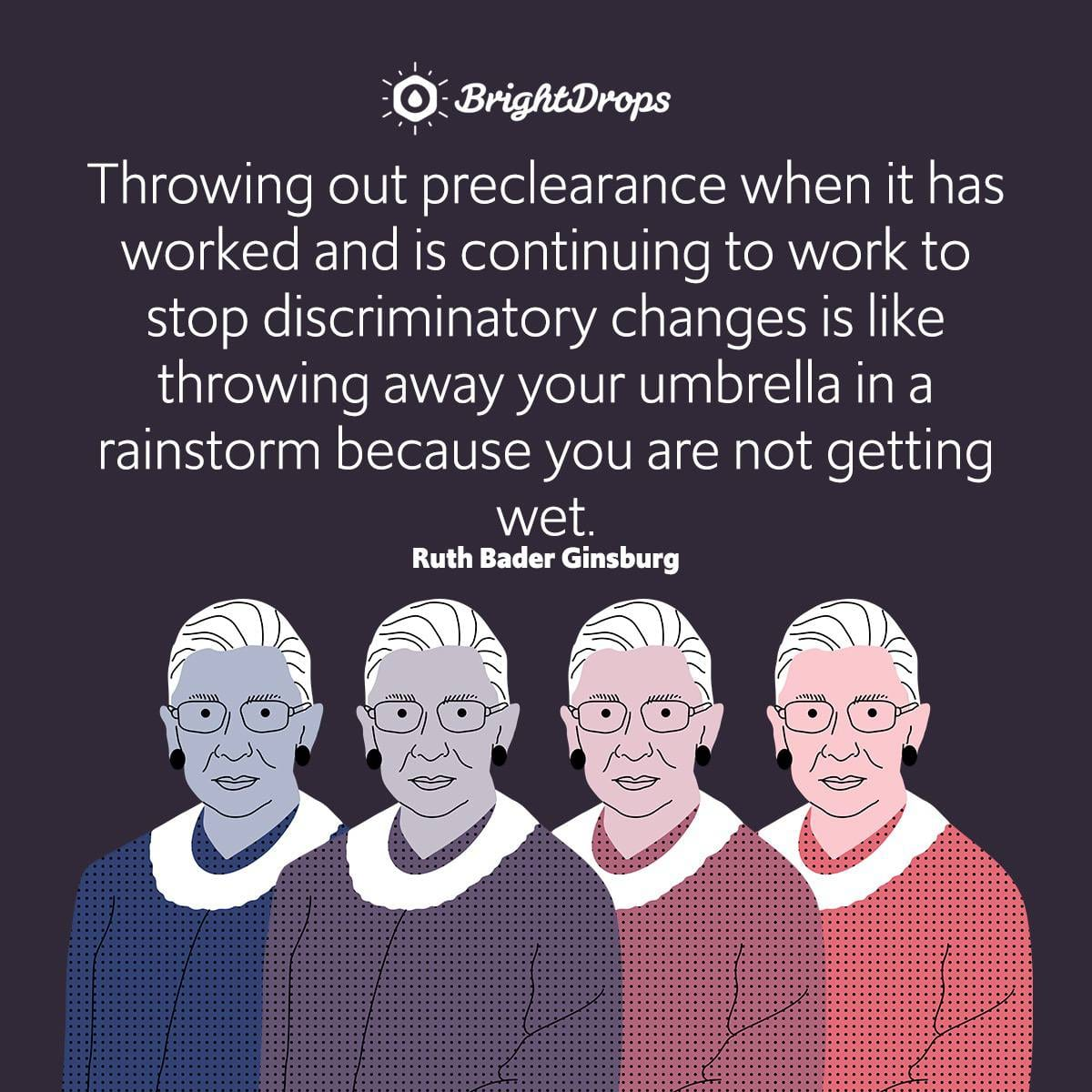 Throwing out preclearance when it has worked and is continuing to work to stop discriminatory changes is like throwing away your umbrella in a rainstorm because you are not getting wet.
