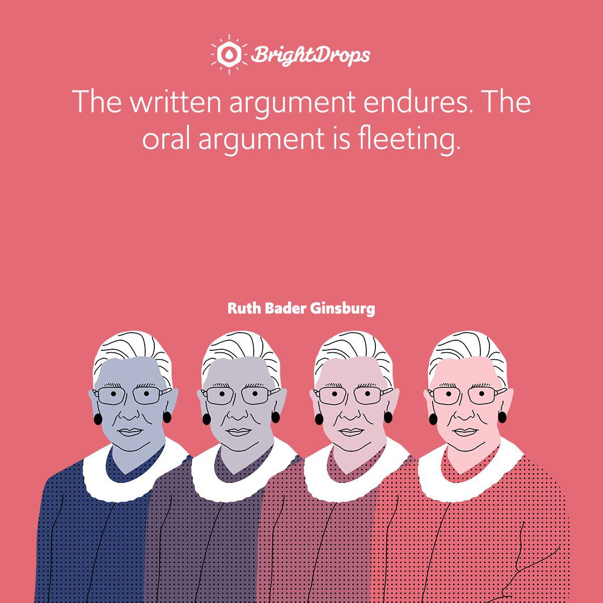 The written argument endures. The oral argument is fleeting.