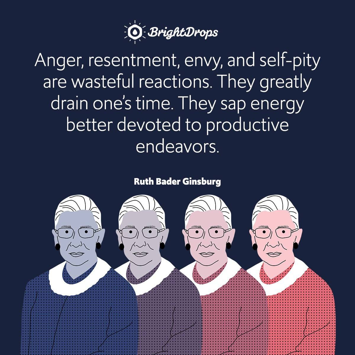 Anger, resentment, envy, and self-pity are wasteful reactions. They greatly drain one's time. They sap energy better devoted to productive endeavors.