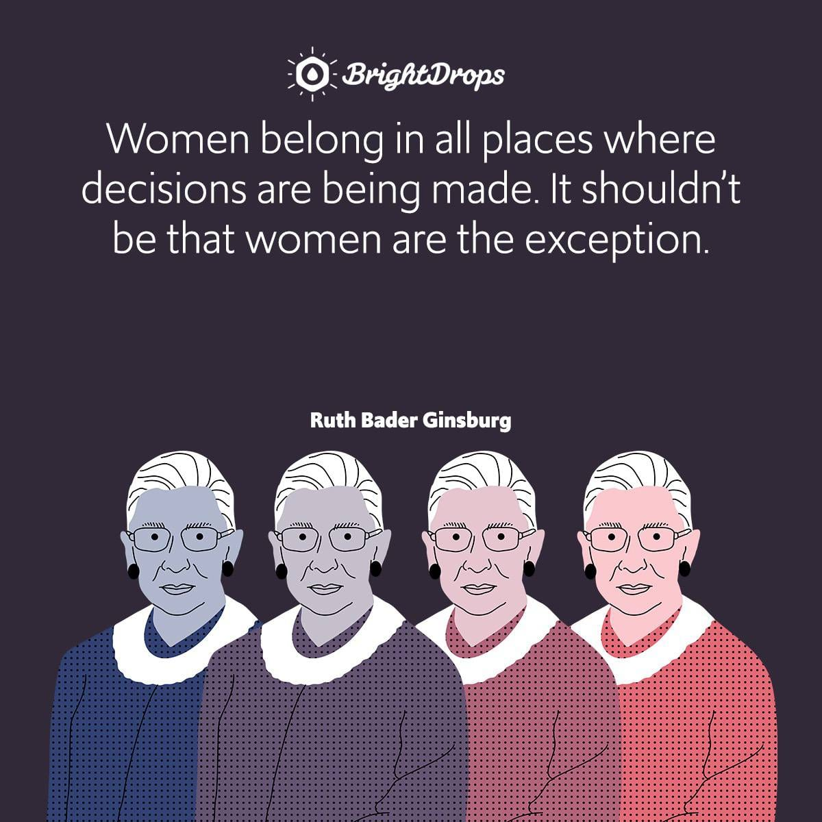Women belong in all places where decisions are being made. It shouldn't be that women are the exception.