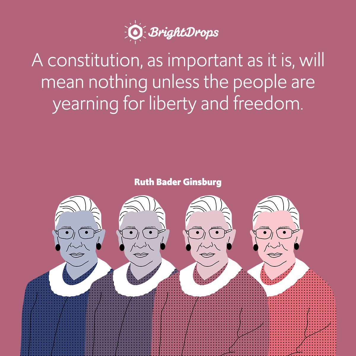 A constitution, as important as it is, will mean nothing unless the people are yearning for liberty and freedom.